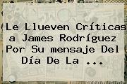 Le Llueven Críticas <b>a</b> James Rodríguez Por Su <b>mensaje</b> Del <b>Día De La</b> ...