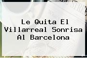 Le Quita El Villarreal Sonrisa Al <b>Barcelona</b>