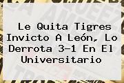 Le Quita <b>Tigres</b> Invicto A León, Lo Derrota 3-1 En El Universitario