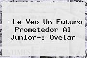 ?Le Veo Un Futuro Prometedor Al <b>Junior</b>?: Ovelar