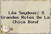 <b>Léa Seydoux</b>: 5 Grandes Roles De La Chica Bond