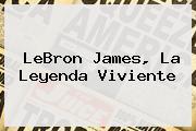 <b>LeBron James</b>, La Leyenda Viviente