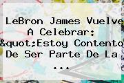 <b>LeBron James</b> Vuelve A Celebrar: &quot;Estoy Contento De Ser Parte De La <b>...</b>