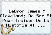 <b>LeBron James</b> Y Cleveland: De Ser El Peor Traidor De La Historia Al <b>...</b>