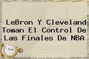 LeBron Y Cleveland Toman El Control De Las Finales De <b>NBA</b>