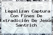 Legalizan Captura Con Fines De Extradición De Jesús <b>Santrich</b>
