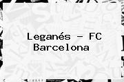 Leganés - <b>FC Barcelona</b>