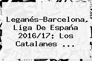 Leganés-<b>Barcelona</b>, Liga De España 2016/17: Los Catalanes ...