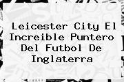<b>Leicester City El Increible Puntero Del Futbol De Inglaterra</b>