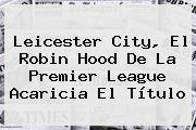 <b>Leicester City</b>, El Robin Hood De La Premier League Acaricia El Título