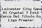 <b>Leicester City</b> Gana Al Crystal Y Está Cerca Del Título En Liga Premier