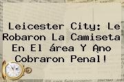 <b>Leicester City</b>: Le Robaron La Camiseta En El área Y ¡no Cobraron Penal!