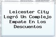 <b>Leicester City</b> Logró Un Complejo Empate En Los Descuentos
