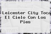 <b>Leicester City</b> Toca El Cielo Con Los Pies