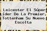 Leicester El Súper Líder De La <b>Premier</b>, Tottenham Su Nuevo Escolta