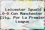 Leicester Igualó 0-0 Con Manchester City, Por La <b>Premier League</b>