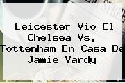 Leicester Vio El <b>Chelsea Vs. Tottenham</b> En Casa De Jamie Vardy