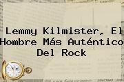 <b>Lemmy Kilmister</b>, El Hombre Más Auténtico Del Rock