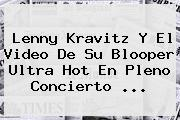 <b>Lenny Kravitz</b> Y El Video De Su Blooper Ultra Hot En Pleno Concierto <b>...</b>