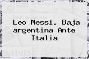 Leo Messi, Baja <b>argentina</b> Ante Italia