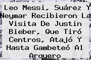 Leo Messi, Suárez Y Neymar Recibieron La Visita De <b>Justin Bieber</b>, Que Tiró Centros, Atajó Y Hasta Gambeteó Al Arquero