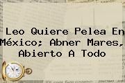 Leo Quiere Pelea En México; <b>Abner Mares</b>, Abierto A Todo