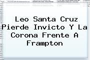 <b>Leo Santa Cruz</b> Pierde Invicto Y La Corona Frente A Frampton