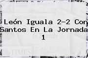 <b>León</b> Iguala 2-2 Con <b>Santos</b> En La Jornada 1