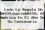<b>León</b> Le Regala Un &#039;baile&#039; Al <b>América</b> En El Año De Su Centenario