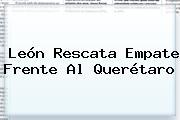 <b>León</b> Rescata Empate Frente Al <b>Querétaro</b>