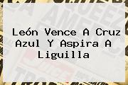 León Vence A <b>Cruz Azul</b> Y Aspira A Liguilla