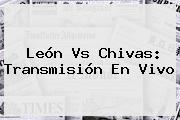 <b>León Vs Chivas</b>: Transmisión En Vivo