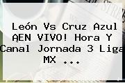 <b>León Vs Cruz Azul</b> ¡EN VIVO! Hora Y Canal Jornada 3 Liga MX <b>...</b>