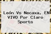 <b>León Vs Necaxa</b>, EN VIVO Por Claro Sports