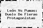 <b>León Vs Pumas</b>: Duelo De Fieras Protagonistas