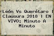<b>León Vs Querétaro</b> | Clausura 2018 | EN VIVO: Minuto A Minuto