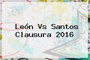 <b>León Vs Santos</b> Clausura 2016