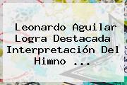 Leonardo Aguilar Logra Destacada Interpretación Del Himno ...