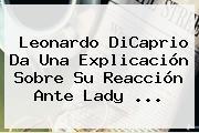 <b>Leonardo DiCaprio</b> Da Una Explicación Sobre Su Reacción Ante Lady <b>...</b>