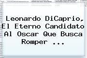 <b>Leonardo DiCaprio</b>, El Eterno Candidato Al Oscar Que Busca Romper <b>...</b>