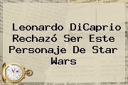 <b>Leonardo DiCaprio</b> Rechazó Ser Este Personaje De Star Wars