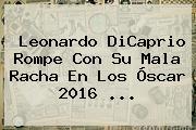 Leonardo DiCaprio Rompe Con Su Mala Racha En Los <b>Óscar 2016</b> <b>...</b>