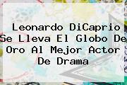 <b>Leonardo DiCaprio</b> Se Lleva El Globo De Oro Al Mejor Actor De Drama
