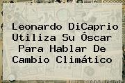 <b>Leonardo DiCaprio</b> Utiliza Su Óscar Para Hablar De Cambio Climático