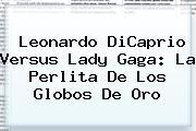 Leonardo DiCaprio Versus <b>Lady Gaga</b>: La Perlita De Los Globos De Oro