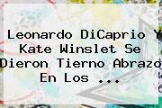 Leonardo DiCaprio Y <b>Kate Winslet</b> Se Dieron Tierno Abrazo En Los <b>...</b>
