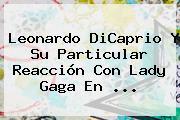 <b>Leonardo DiCaprio</b> Y Su Particular Reacción Con Lady Gaga En <b>...</b>