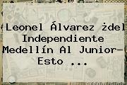Leonel Álvarez ¿del Independiente Medellín Al <b>Junior</b>? Esto ...