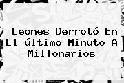 <b>Leones</b> Derrotó En El último Minuto A <b>Millonarios</b>