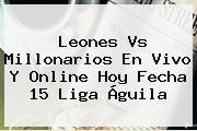<b>Leones Vs Millonarios</b> En Vivo Y Online Hoy Fecha 15 Liga Águila